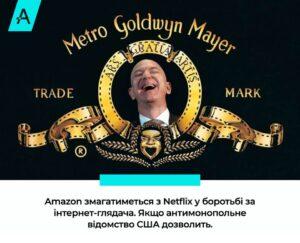 Amazon змагатиметься з Netflix у боротьбі за інтернет-глядача. Якщо антимонопольне відомство США дозволить